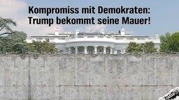 Kompromiss mit Demokraten: Trump bekommt seine Mauer! (vor dem Weißen Haus)