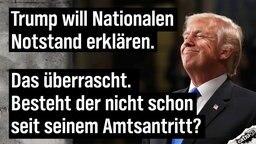 Trump will Nationalen Notstand erklären. Das überrascht. Besteht der nicht schon seit seinem Amtsantritt?