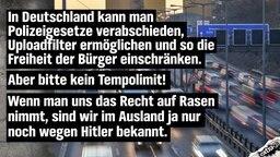 In Deutschland kann man Polizeigesetze verabschieden, Uploadfilter ermöglichen und so die Freiheit der Bürger einschränken. Aber bitte kein Tempolimit! Wenn man uns das Recht auf Rasen nimmt, sind wir im Ausland ja nur noch wegen Hitler bekannt.