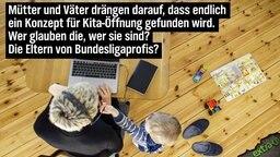 Mütter und Väter drängen darauf, dass endlich ein Konzept für Kita-Öffnung gefunden wird. Wer glauben die, wer sie sind? Die Eltern von Bundesligaprofis?