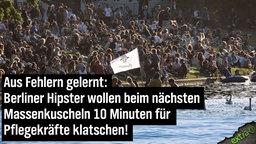Aus Fehlern gelernt: Berliner Hipster wollen beim nächsten Massenkuscheln 10 Minuten für Pflegekräfte klatschen.