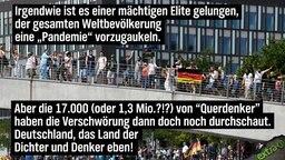 """Irgendwie ist es einer mächtigen Elite gelungen, der gesamten Weltbevölkerung eine """"Pandemie"""" vorzugaukeln. Aber die 17.000 (oder 1,3 Mio. ?!?) """"Querdenker"""" haben die Verschwörung dann doch noch durchschaut. Deutschland, das Land der Dichter und Denker eben!"""
