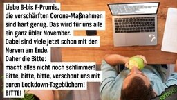 Liebe B- bis F-Promis, die verschärften Corona-Maßnahmen sind hart genug. Das wird für uns alle ein ganz übler November. Dabei sind viele jetzt schon mit den Nerven am Ende. Daher die Bitte: macht alles nicht noch schlimmer! Bitte, bitte, bitte verschont uns mit euren Lockdown-Tagebüchern! BITTE!
